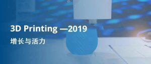 2019年度3D打印市场发展关键词:增长与活力