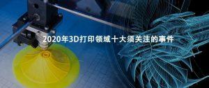 年终盘点:2020年3D打印10大应用、研究和重要事件