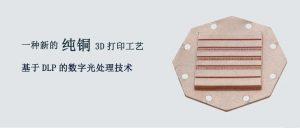 纯铜3D打印新工艺:采用DLP工艺实现99.99%的材料纯度